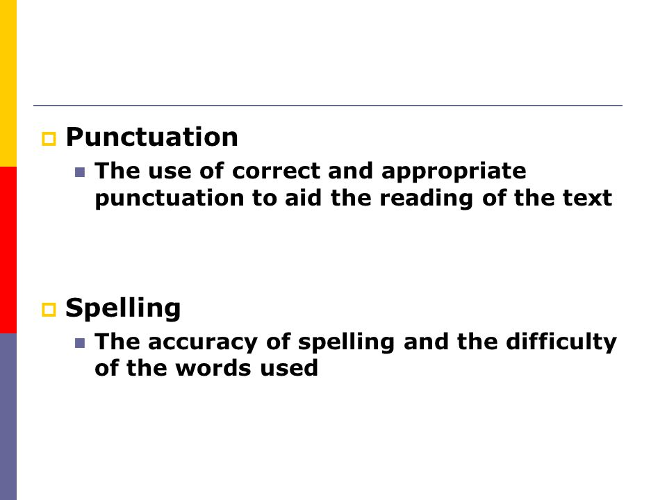 Punctuation The use of correct and appropriate punctuation to aid the reading of the text. Spelling.