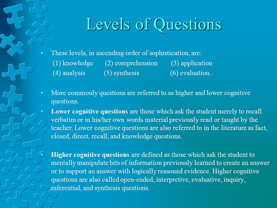 Levels of Questions These levels, in ascending order of sophistication, are: (1) knowledge (2) comprehension (3) application.