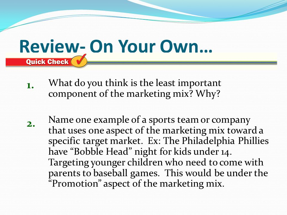 Review- On Your Own… 1. What do you think is the least important component of the marketing mix Why