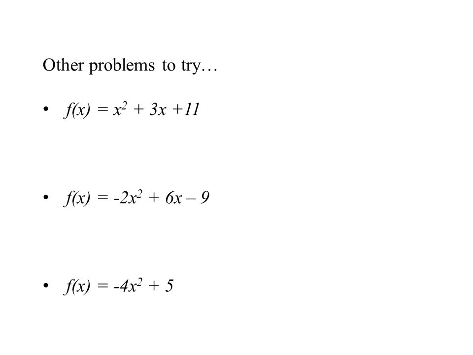 Other problems to try… f(x) = x2 + 3x +11 f(x) = -2x2 + 6x – 9 f(x) = -4x2 + 5