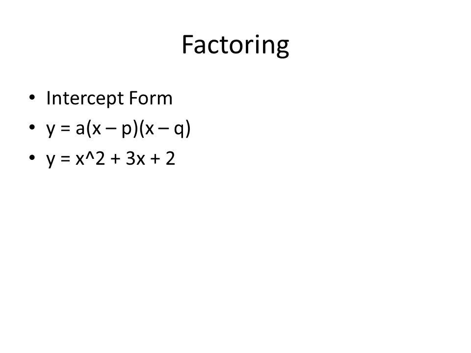 Factoring Intercept Form y = a(x – p)(x – q) y = x^2 + 3x + 2