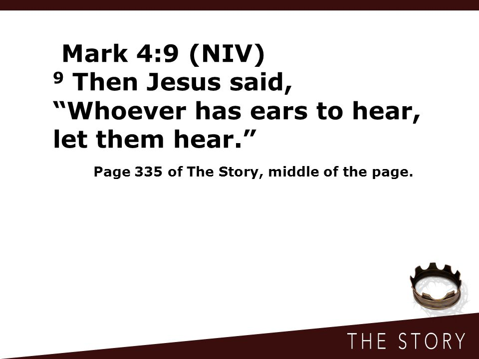 Mark 4:9 (NIV) 9 Then Jesus said, Whoever has ears to hear, let them hear. Page 335 of The Story, middle of the page.