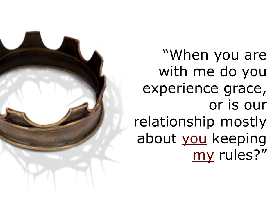 When you are with me do you experience grace, or is our relationship mostly about you keeping my rules