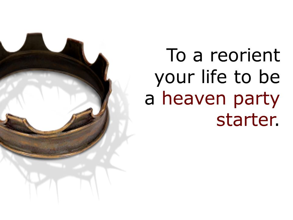 To a reorient your life to be a heaven party starter.
