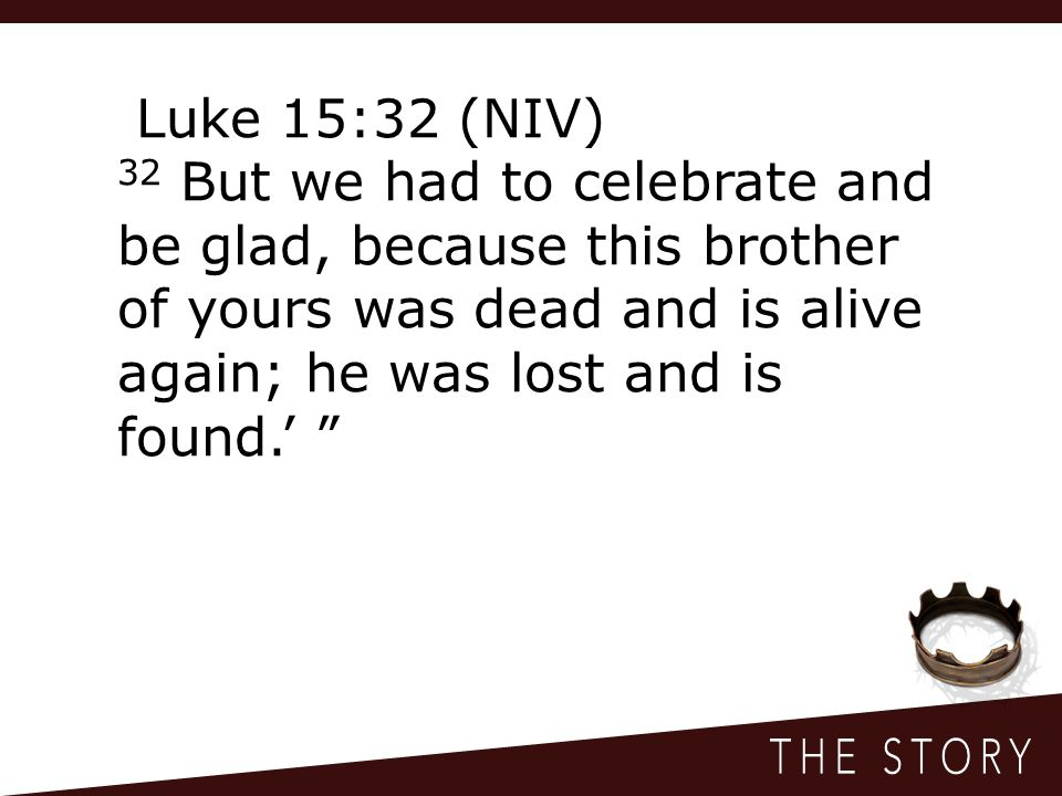 Luke 15:32 (NIV) 32 But we had to celebrate and be glad, because this brother of yours was dead and is alive again; he was lost and is found.'