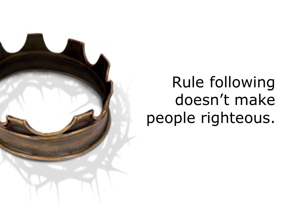 Rule following doesn't make people righteous.