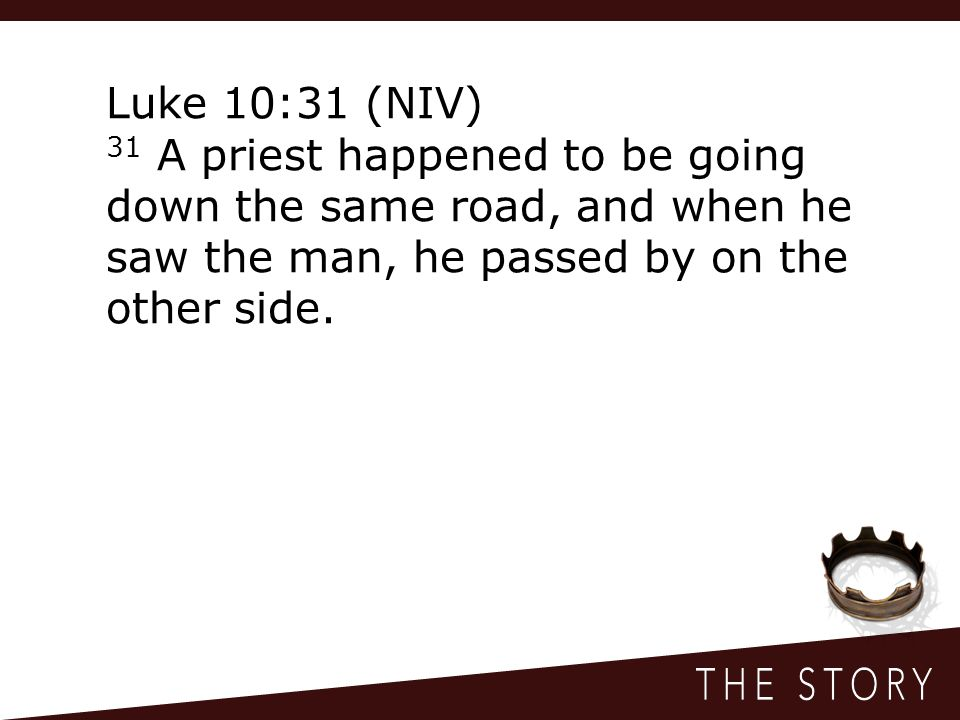 Luke 10:31 (NIV) 31 A priest happened to be going down the same road, and when he saw the man, he passed by on the other side.
