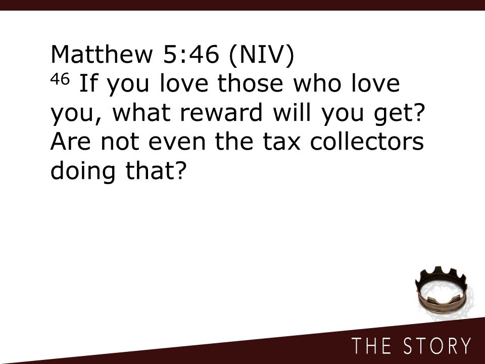 Matthew 5:46 (NIV) 46 If you love those who love you, what reward will you get.