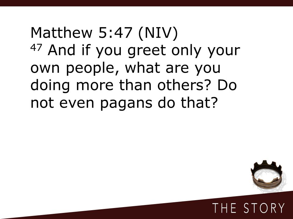 Matthew 5:47 (NIV) 47 And if you greet only your own people, what are you doing more than others.