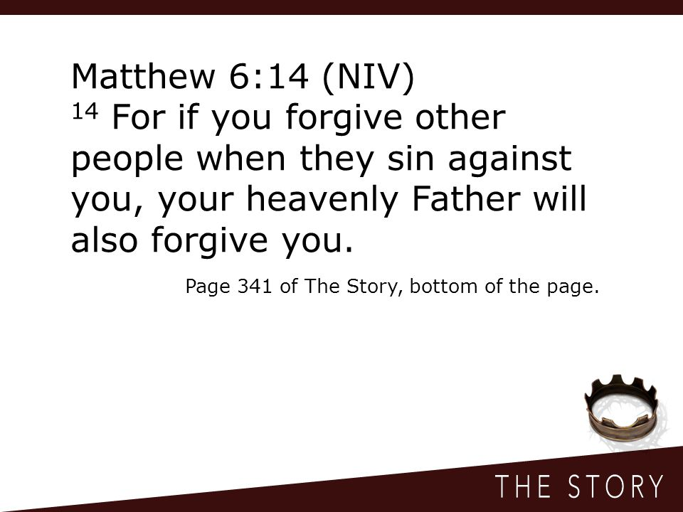 Matthew 6:14 (NIV) 14 For if you forgive other people when they sin against you, your heavenly Father will also forgive you.