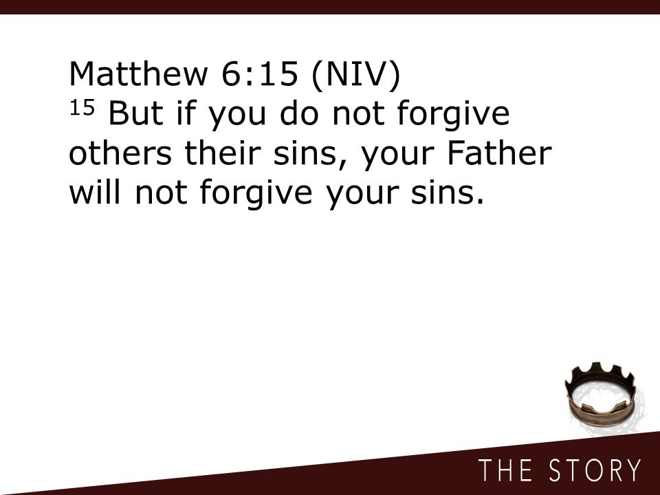 Matthew 6:15 (NIV) 15 But if you do not forgive others their sins, your Father will not forgive your sins.