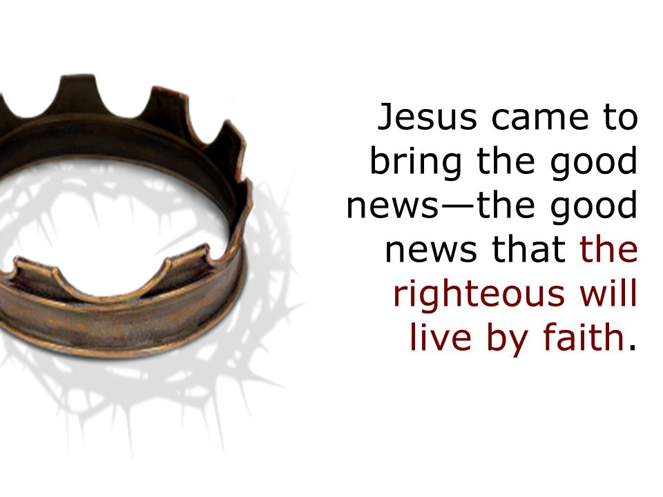 Jesus came to bring the good news—the good news that the righteous will live by faith.