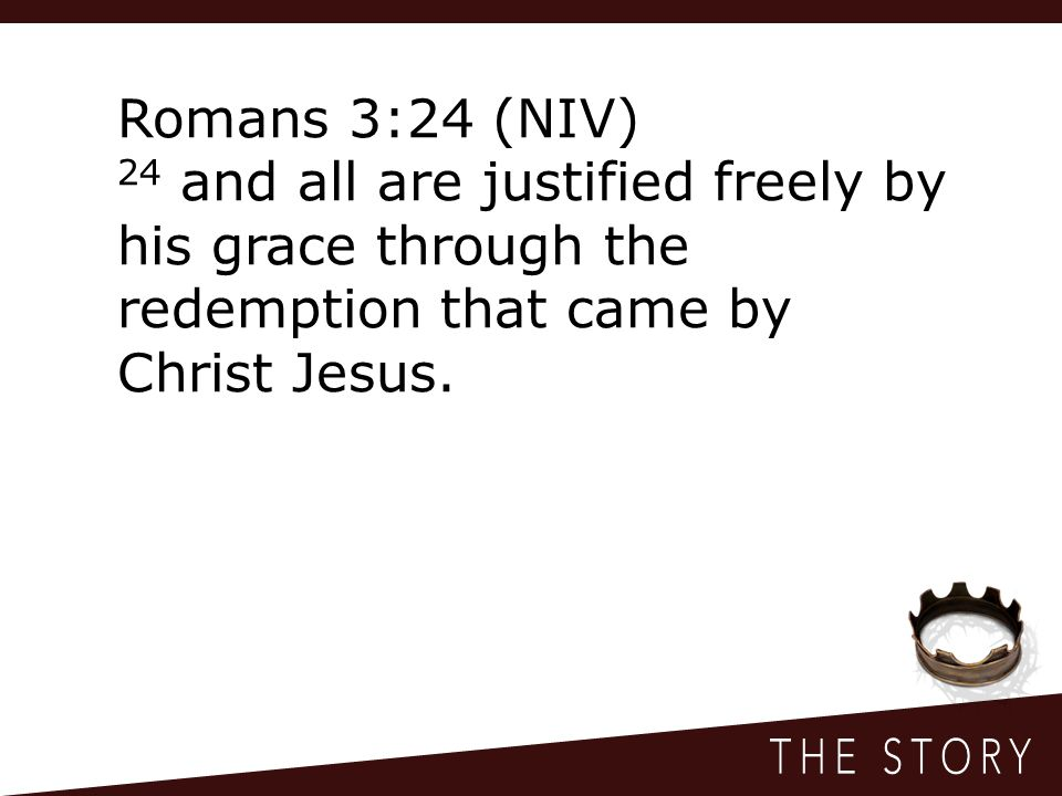 Romans 3:24 (NIV) 24 and all are justified freely by his grace through the redemption that came by Christ Jesus.