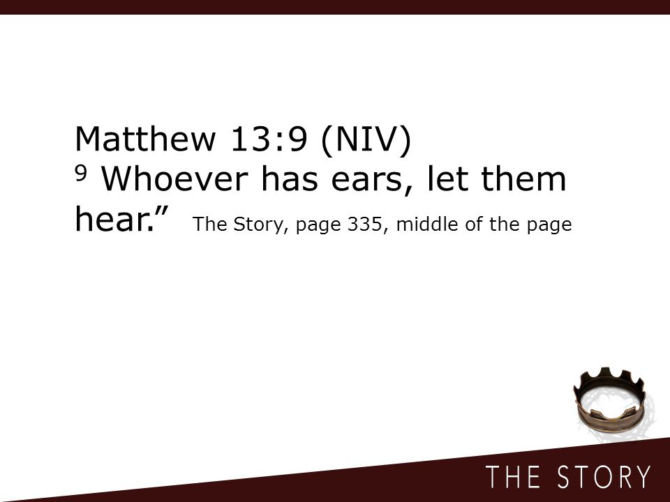 Matthew 13:9 (NIV) 9 Whoever has ears, let them hear. The Story, page 335, middle of the page