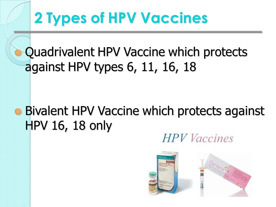 2 Types of HPV Vaccines Quadrivalent HPV Vaccine which protects against HPV types 6, 11, 16, 18.