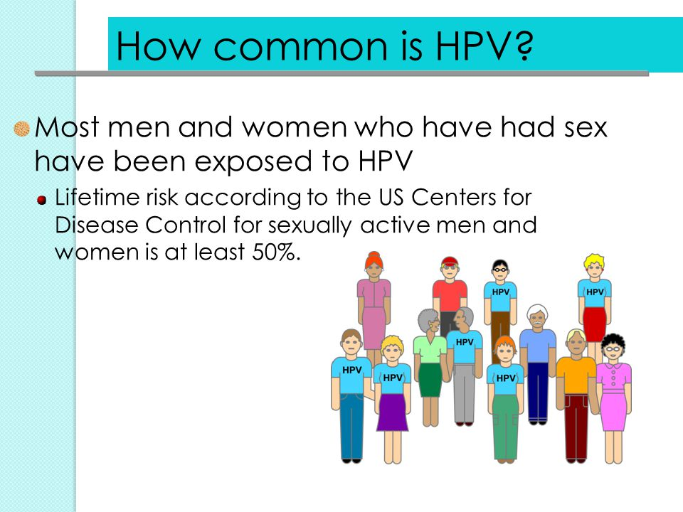 How common is HPV Most men and women who have had sex have been exposed to HPV.