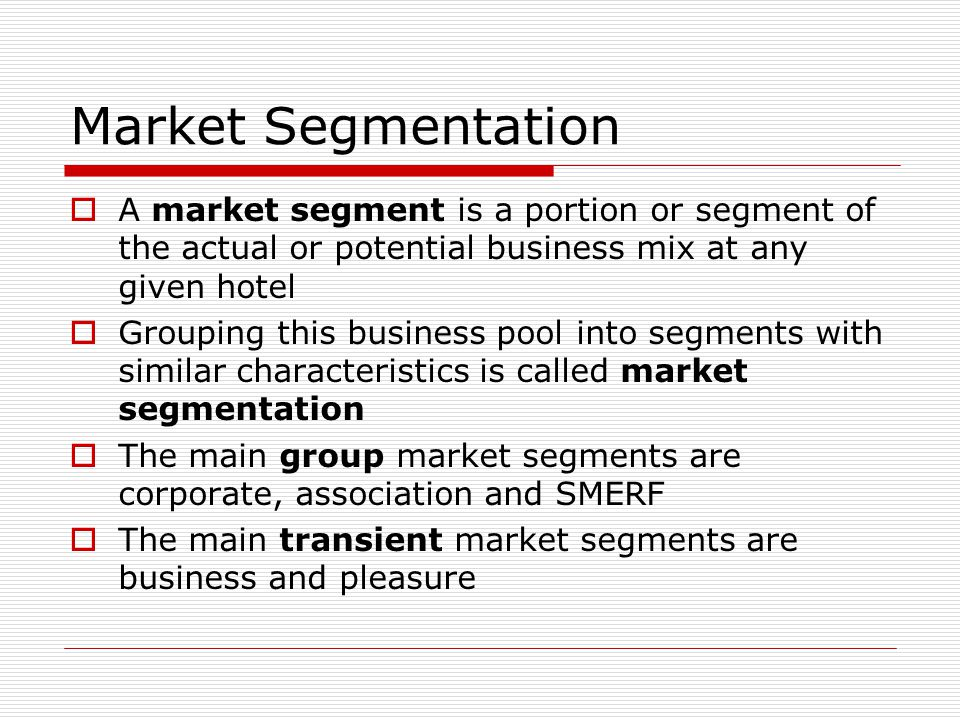 Market Segmentation A market segment is a portion or segment of the actual or potential business mix at any given hotel.