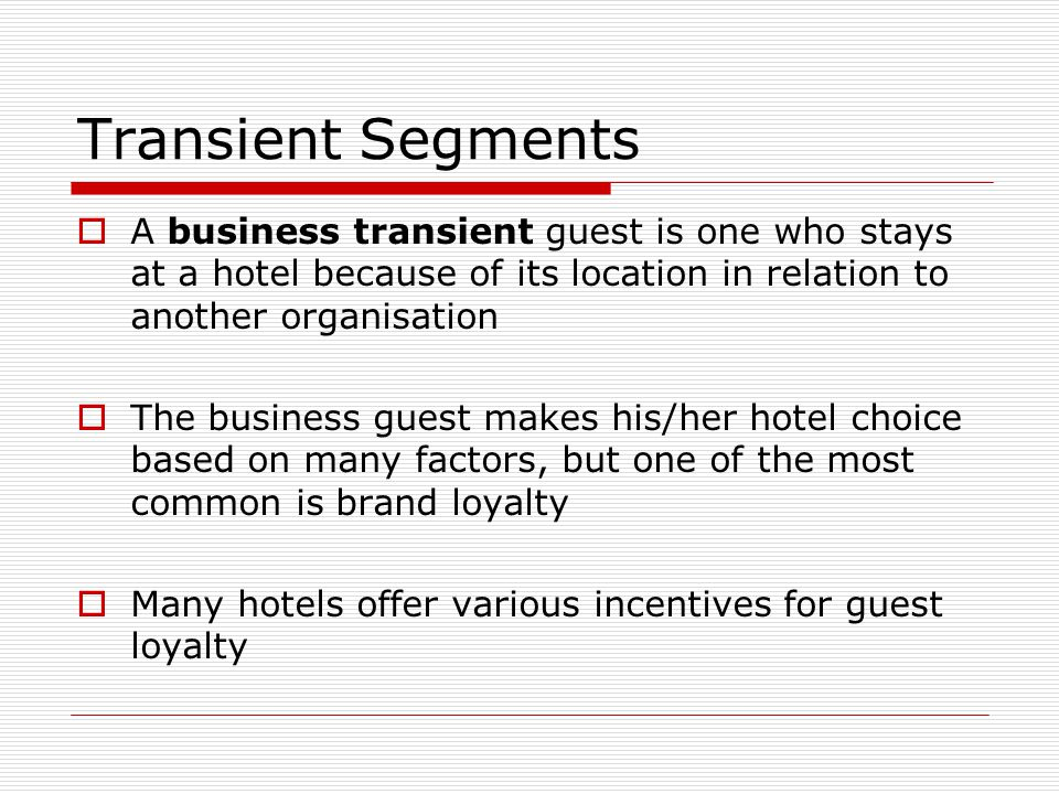 Transient Segments A business transient guest is one who stays at a hotel because of its location in relation to another organisation.