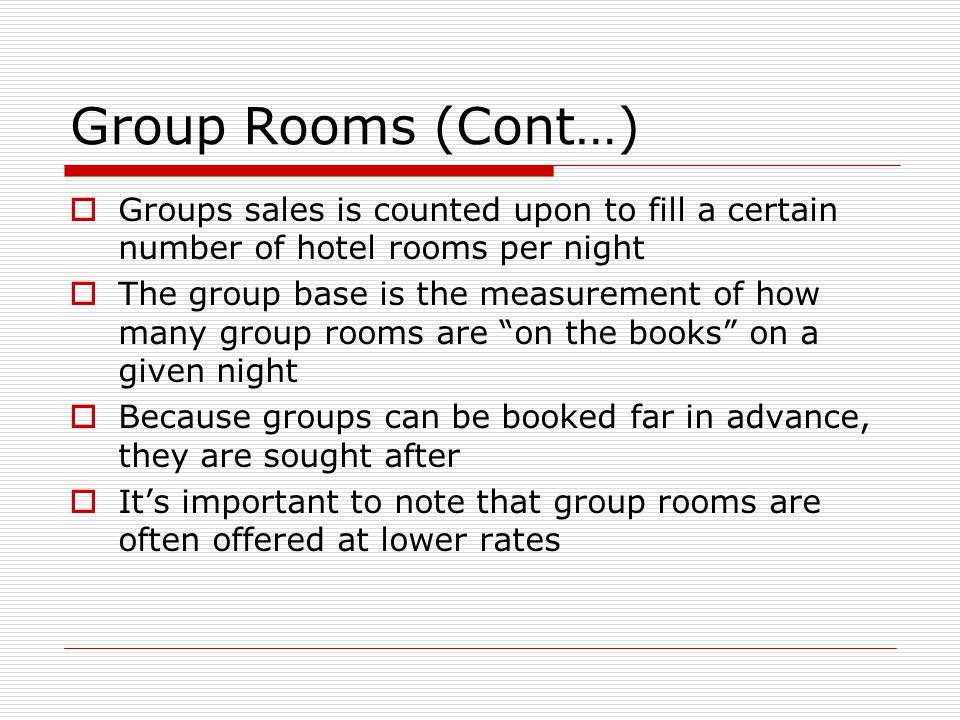 Group Rooms (Cont…) Groups sales is counted upon to fill a certain number of hotel rooms per night.