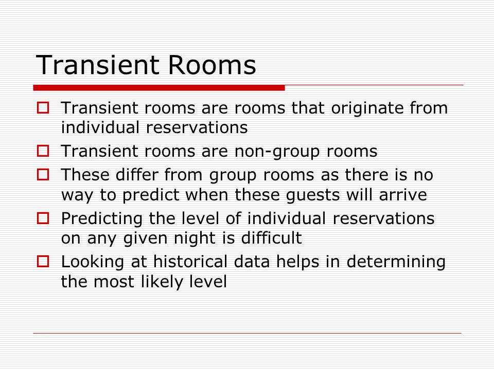 Transient Rooms Transient rooms are rooms that originate from individual reservations. Transient rooms are non-group rooms.