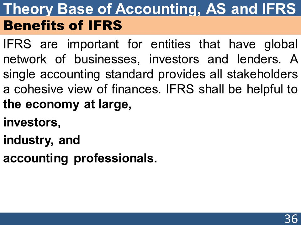 what are the advantages of ifrs Direct ifrs advantages for investors in general, ifrs offer increased comparability widespread international adoption of ifrs of- and hence reduced information costs and informa- fers equity investors a variety of potential advan- tion risk to investors (provided the standards are tages.