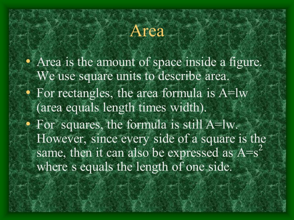 Area Area is the amount of space inside a figure. We use square units to describe area.