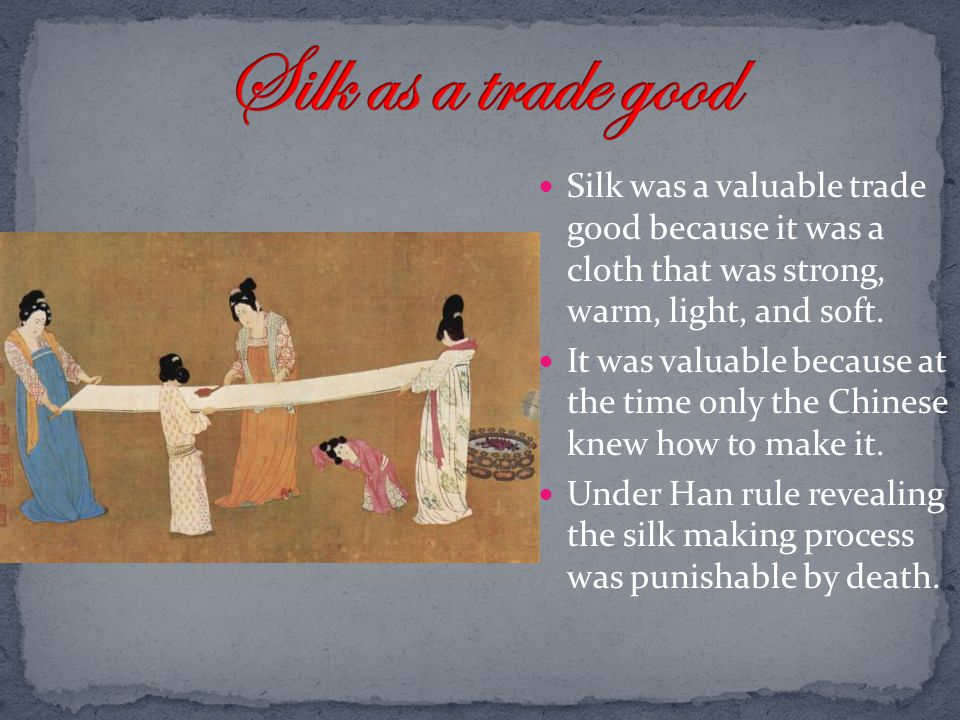 Silk as a trade good Silk was a valuable trade good because it was a cloth that was strong, warm, light, and soft.