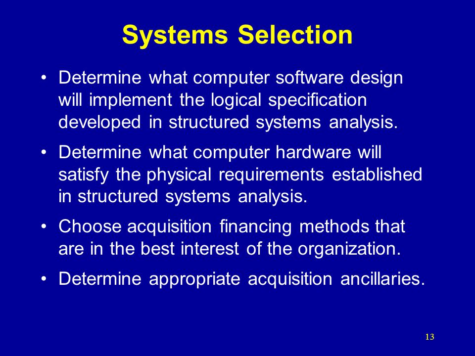 Systems Selection Determine what computer software design will implement the logical specification developed in structured systems analysis.