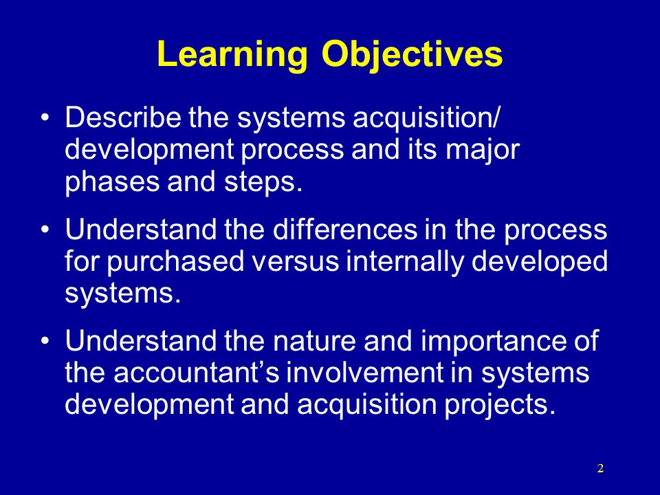 Learning Objectives Describe the systems acquisition/ development process and its major phases and steps.