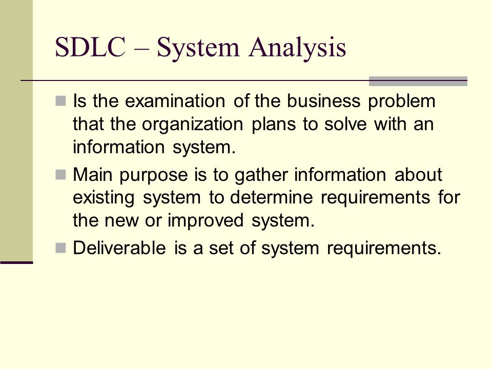 SDLC – System Analysis Is the examination of the business problem that the organization plans to solve with an information system.