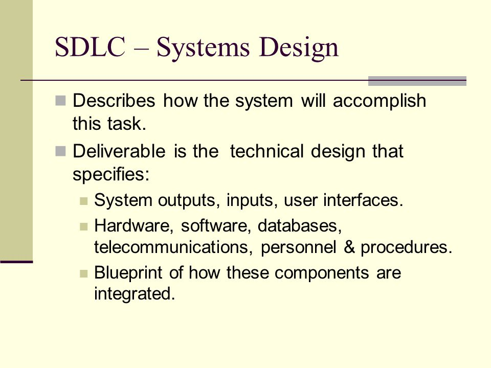 SDLC – Systems Design Describes how the system will accomplish this task. Deliverable is the technical design that specifies: