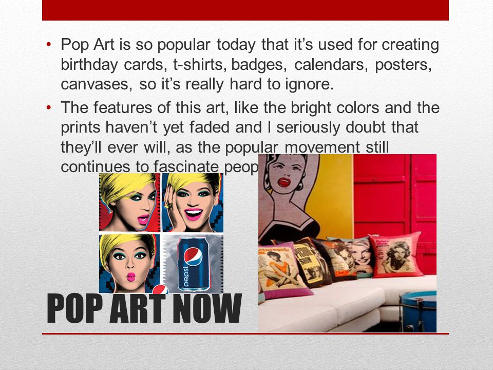 Pop Art is so popular today that it's used for creating birthday cards, t-shirts, badges, calendars, posters, canvases, so it's really hard to ignore.