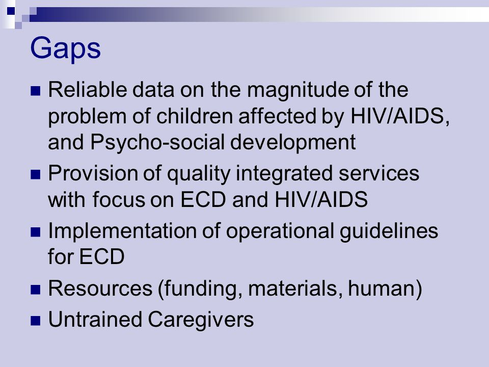 Gaps Reliable data on the magnitude of the problem of children affected by HIV/AIDS, and Psycho-social development.