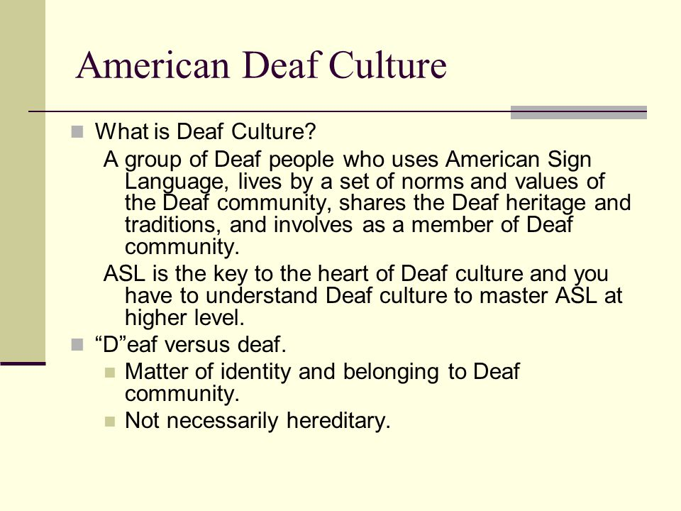 the deaf community and its culture Deaf who are oral, and a bigger part of the hearing community are not considered to be a part of the deaf community, since they do not practice deaf culture not only are these traditions and behaviors apart of the deaf culture, one must participate as well as be active in the culture to be considered deaf.