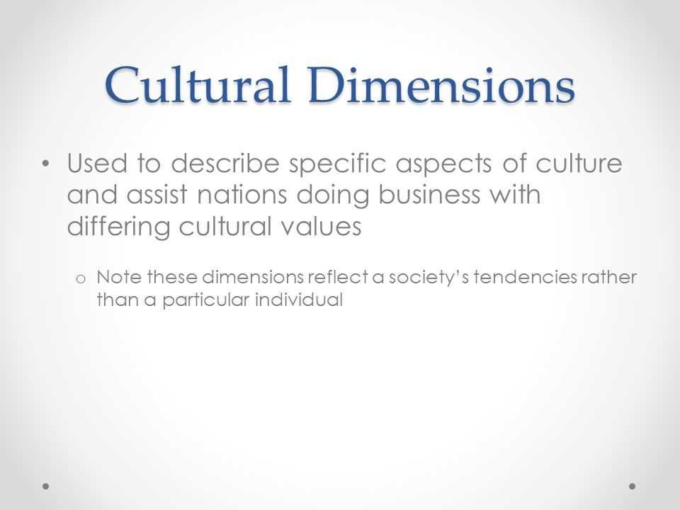 Cultural Dimensions Used to describe specific aspects of culture and assist nations doing business with differing cultural values.