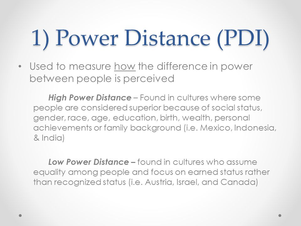 1) Power Distance (PDI) Used to measure how the difference in power between people is perceived.
