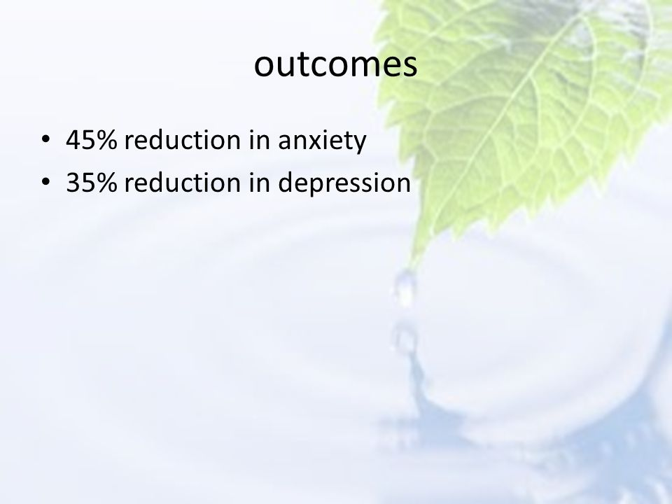 outcomes 45% reduction in anxiety 35% reduction in depression Ĥ
