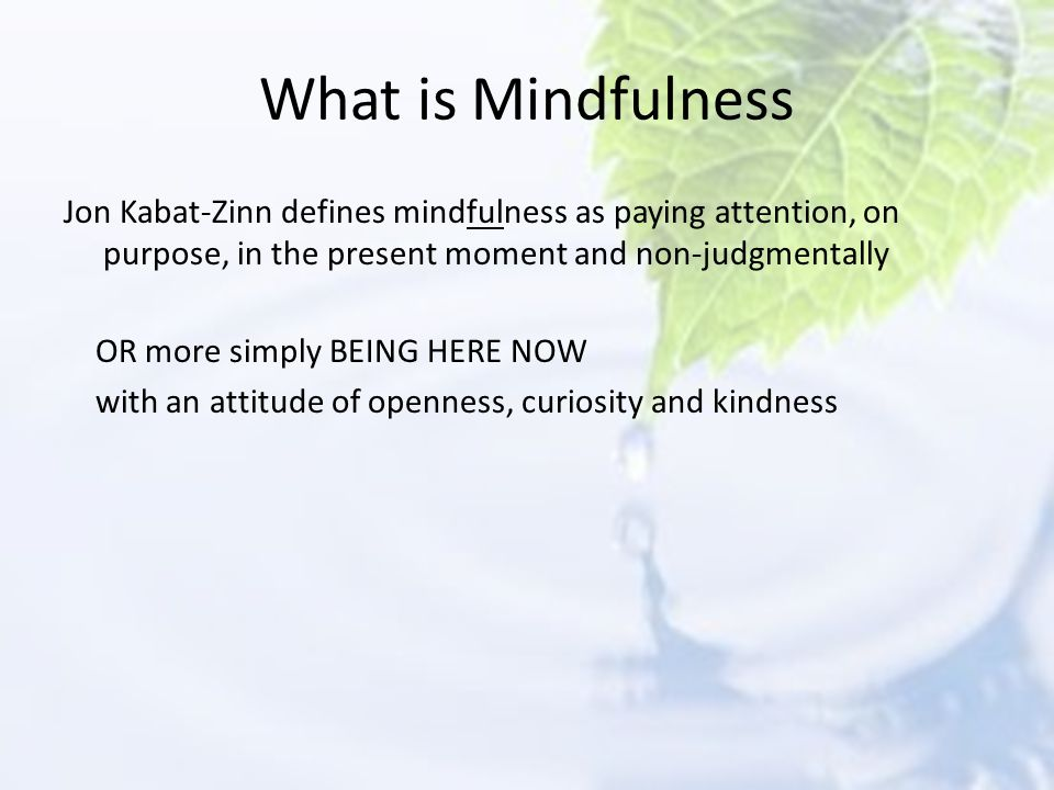 What is Mindfulness Jon Kabat-Zinn defines mindfulness as paying attention, on purpose, in the present moment and non-judgmentally.