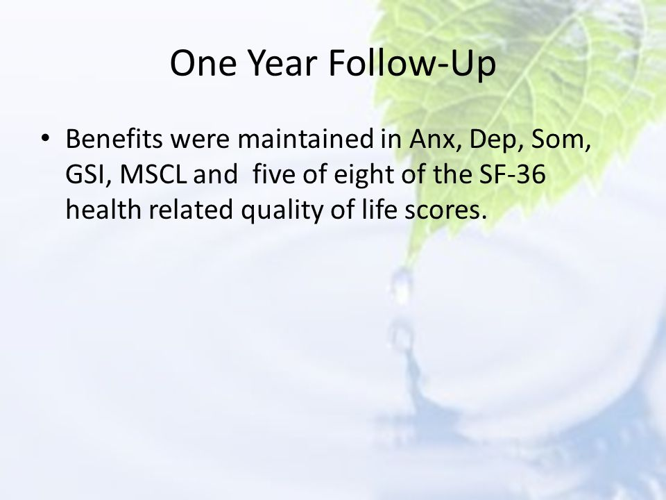One Year Follow-Up Benefits were maintained in Anx, Dep, Som, GSI, MSCL and five of eight of the SF-36 health related quality of life scores.