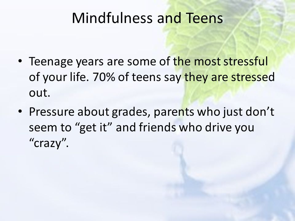 Mindfulness and Teens Teenage years are some of the most stressful of your life. 70% of teens say they are stressed out.