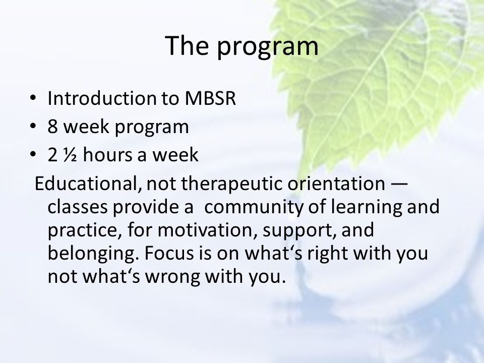 The program Introduction to MBSR 8 week program 2 ½ hours a week
