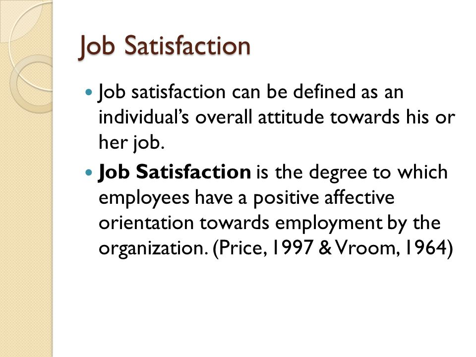 Job Satisfaction Job satisfaction can be defined as an individual's overall attitude towards his or her job.