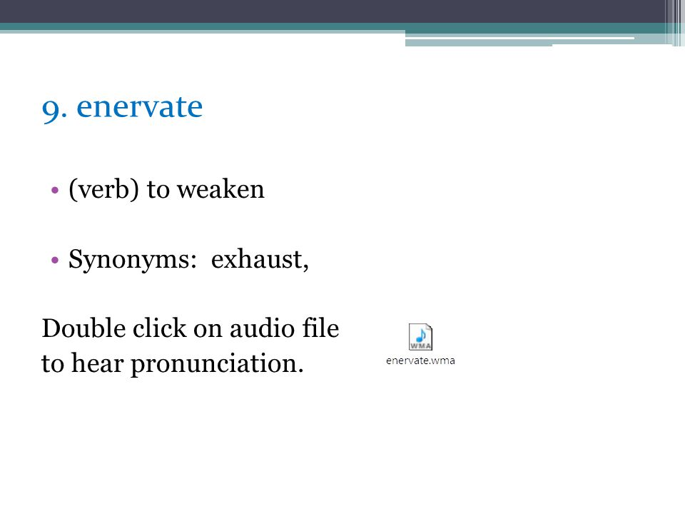 9. enervate (verb) to weaken Synonyms: exhaust,
