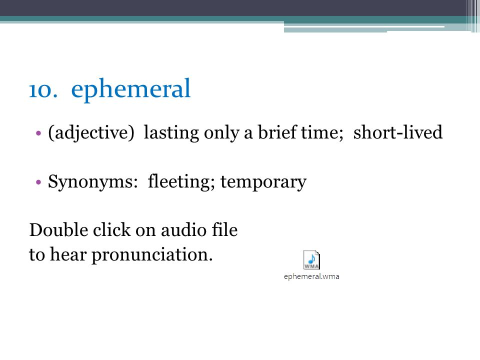 10. ephemeral (adjective) lasting only a brief time; short-lived