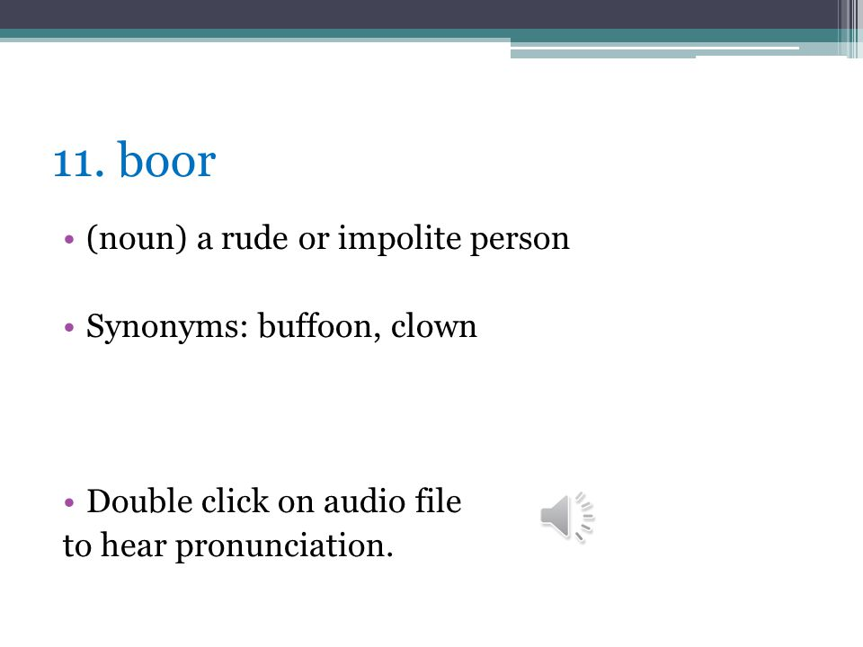 11. boor (noun) a rude or impolite person Synonyms: buffoon, clown