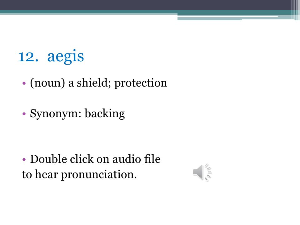 12. aegis (noun) a shield; protection Synonym: backing