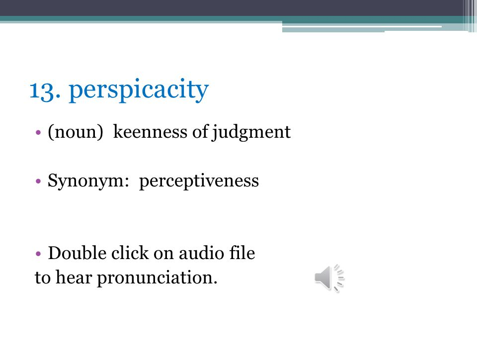 13. perspicacity (noun) keenness of judgment Synonym: perceptiveness