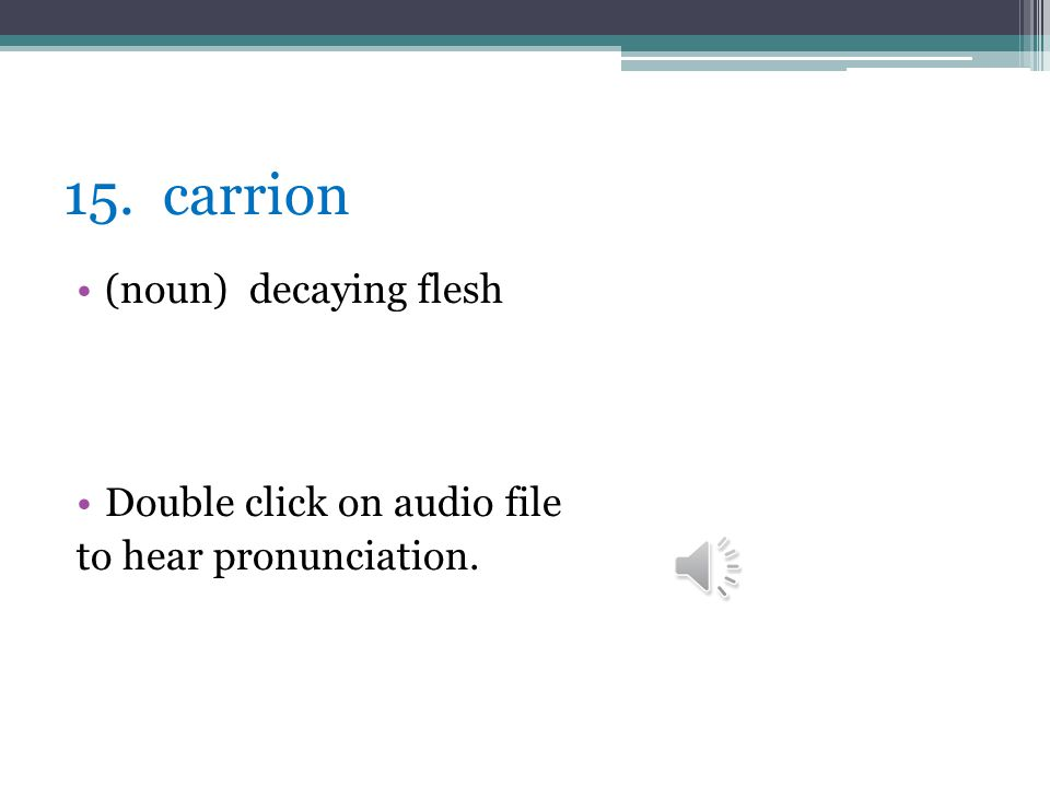 15. carrion (noun) decaying flesh Double click on audio file