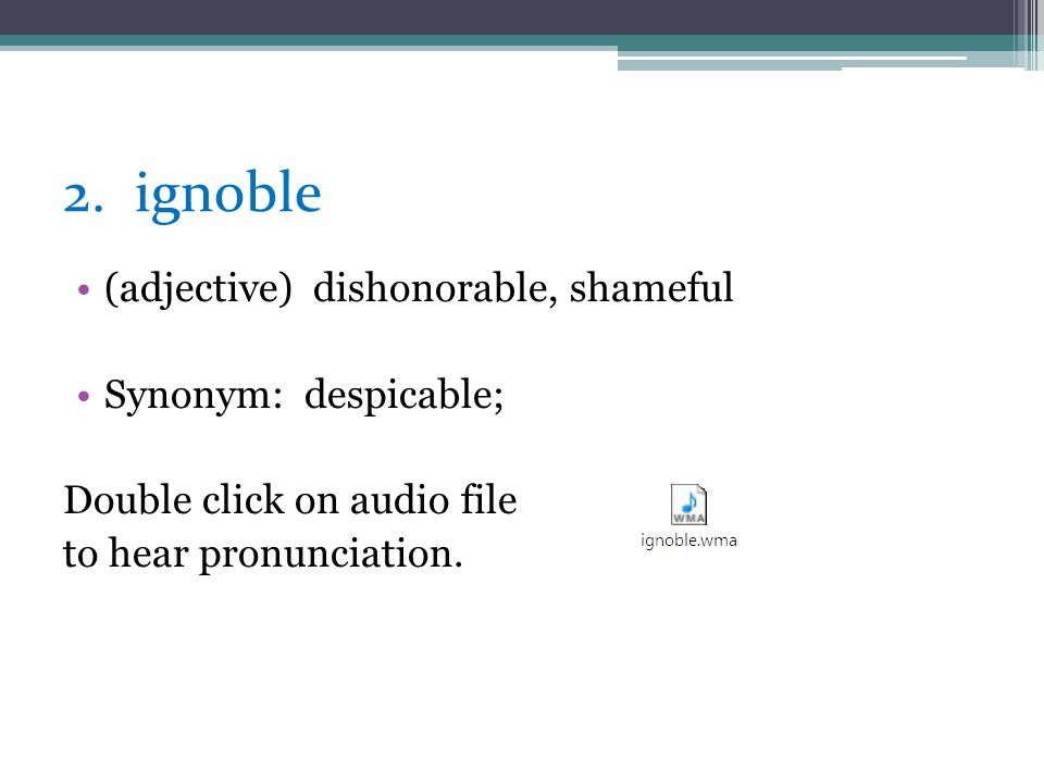 2. ignoble (adjective) dishonorable, shameful Synonym: despicable;