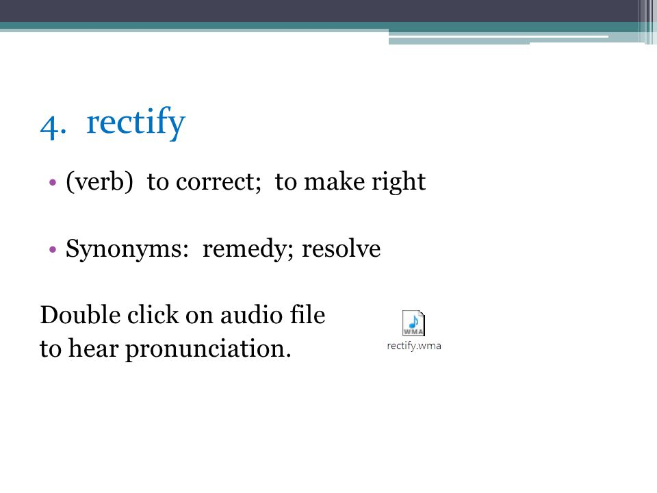 4. rectify (verb) to correct; to make right Synonyms: remedy; resolve
